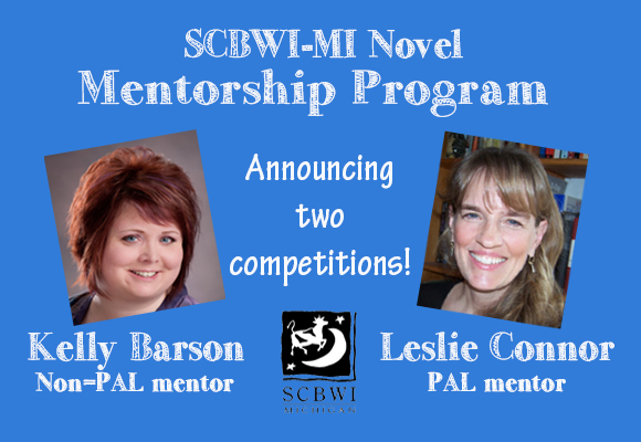 2018-2019 Novel Mentorship Program We're delighted to announce that SCBWI-MI will hold TWO novel mentorship competitions next year.   You will need a complete draft of your novel to enter either competition.   The Non-PAL mentorship with author Kelly Barson This mentorship is open to full and associate SCBWI members who live in Michigan. Kelly is the author of 45 POUNDS MORE OR LESS and CHARLOTTE CUTS IT OUT. Kelly's books will make you laugh and cry. They'll show you the truth. They may even give you a glimpse inside yourself. Kelly teaches classes on writing Middle Grade and Young Adult novels at UCLA Extension Writers' Program. See our interview with Kelly Mitten blog. The submission window will be June 4-25, 2018. The PAL mentorship with author Leslie Connor This mentorship is open to PAL SCBWI members who live in Michigan. Leslie lives in Connecticut where she is the author of ALL RISE FOR THE HONORABLE PERRY T COOK, CRUNCH, WAITING FOR NORMAL, THE THINGS YOU KISS GOODBYE, DEAD ON TOWN LINE and MISS BRIDIE CHOSE A SHOVEL. Her latest Midgrade Novel, THE TRUTH AS TOLD BY MASON BUTTLE, hit the store shelves in January. Leslie's books are written with so much heart that they're likely to break the reader's heart as well. See our interview with Leslie on the Mitten Blog. The submission window will be April 2-23, 2018.   Submissions: Step 1: Figure out your membership status. If you are pre-published, you are an associate member. If you are published, it depends on the publisher. If your publisher is on this list of traditional publishers, you are a PAL member. If your publisher is not on that list, you are a full member. To check your official membership status, go to www.scbwi.org and scroll down to the Member Search box. Click Advanced Search and enter your name to look yourself up. If your listed membership status is not correct, contact SCBWI by email at membership [at] scbwi [dot] org and explain the situation.  Authors who have work under contract with a PAL publisher are considered PAL members.   Please contact the program coordinator, Ann Finkelstein at annf1234 [at] gmail [dot] com, if you have questions about eligibility or your membership status.   Step 2: Register for the correct mentorship program. PAL members will register during their submission window: April 2-23, 2018. Non-PAL members will register during their submission window:  June 4-25, 2018. For both mentorships, the submission fee is a nonrefundable $20. One entry per person. To enter, you must have completed a draft of your novel.   The registration platform will go live for each submission window. Click here to register during your submission window.   Submission instructions will be repeated on the last page of the registration form. Submission of manuscripts will be by email to the mentorship coordinator, Ann Finkelstein, at  annf1234 [at] gmail [dot] com   Step 3: Submit your manuscript. All submissions are sent by email to Ann Finkelstein at  annf1234 [at] gmail [dot] com The subject line for your email should read: Submission: TITLE In the body of the email, write: Your name The title of your manuscript Your SCBWI membership status The name you used for SCBWI membership, if different from above The intended audience: CB for chapter book, MG for middle grade or YA for young adult Your email address Your phone number Attach your manuscript to the email as a Microsoft Word document. Use the following format: Header: write the title of your manuscript and the page number DO NOT put your name on the manuscript. Leave the footer blank. The footer will be used for your identification number. Use 12-point Times New Roman font. Double space Use 1-inch margins. You will need to submit the first ten pages and a synopsis. Start your manuscript on the first line of the first page. (There is no need to leave several blank lines at the beginning of this submission.) If your first chapter is shorter than ten pages, double space and continue with chapter 2. End your ten-page submission at the end of a sentence. The eleventh page is the synopsis. The synopsis should be one page in length. The synopsis may be single-spaced.   Anonymity. To ensure an unbiased selection process, the manuscripts will be identified by number, not the author's name. DO NOT put your name or any other identifying mark on your manuscript. Feel free to announce the mentorship on social media. DO NOT mention that you entered the competition on social media.   Selection process. Our super-secret, superstar judges will evaluate the entries based on: Appropriateness of Style, Language and Diction for Intended Audience Are the characters' voices distinct, consistent, believable and age-appropriate? Development of Theme or Concept Is the theme at least hinted at in the first ten pages?  Does it become clear in the synopsis? Development of Plot Is the protagonist's problem/quest defined in the opening of the novel? Is the problem/quest compelling? Is it clear what is at stake for the protagonist if he or she fails or does not undertake the quest? Are the first 10 pages an appropriate introduction to the narrative arc described in the synopsis? Development of Characters Can you tell from the first 10 pages what each important character wants? Is the protagonist interesting/appealing enough to continue reading? Does the protagonist have clear challenges either in the form of a mistaken belief, an antagonist or a situation that he or she wants to overcome? Does the writer avoid stereotypes? Pacing Is there an appropriate balance between dialog, exposition and backstory? Overall Impression/Originality Are you eager to find out what happens next? Does the novel present a unique or underrepresented personality, problem or point-of-view?   Judges will also make brief comments about how they feel the manuscript could be strengthened. Applicants will receive the judges' comments but not the numerical scores. The mentor will make the final selection.   The winner of the PAL mentorship with Leslie Connor will be announced in mid-July. The winner of the non-PAL mentorship with Kelly Barson will be announced in early September.   Read more about the SCBWI-MI mentorship and its past winners and mentors.   FAQs: How much does it cost to enter?  $20 (non-refundable) How do I pay the $20? You will be asked for credit/debit card information when you register. Do I have to be a member of SCBWI? Yes. Do I have to live in Michigan? Yes. Can I apply if I only live in Michigan for part of the year? Sure. Will I be notified when my manuscript has been received and is being considered? Yes. Mentorship Coordinator, Ann Finkelstein, will confirm receipt of manuscripts. How long do I have between registering for the mentorship and uploading my submission? 24 hours. Exactly what do you mean by anonymous submissions? Don't put your name on the manuscript and don't announce on social media that you are entering. Can I enter if I already have a PAL book under contract? You can enter the PAL mentorship only. What happens if I enter the non-PAL mentorship and I'm offered a contract while the evaluation process is going on? Contact Mentorship Coordinator, Ann Finkelstein to receive congratulations and discuss the situation. What if I'm a PAL illustrator? If you're a PAL member for illustration, but not for writing, apply for the non-PAL mentorship described here. Do I have to write a synopsis? Yes. Please understand that we feel your pain. However, it is essential that the judges know the arc of your novel. What if I have a question that's not on this list? Contact Mentorship Coordinator, Ann Finkelstein at annf1234 [at] gmail [dot] com.