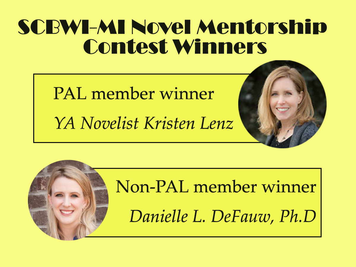 SCBWI-MI ran two mentorships this year. Both were for novels. One mentorship was open to Published And Listed (PAL) members and the other was open to full and associate members.  The winner of the PAL novel mentorship with Leslie Connor is Kristin Bartley Lenz with her novel, The Door Swings Open. Eleven PAL members entered this competition. Congratulations, Kristin!  The winner of the non-PAL novel mentorship with Kelly Barson is Danielle DeFauw with her novel, Victory Stumbles. Fifteen full or associate members entered this competition. Congratulations, Danielle!  The novels were evaluated on appropriateness of style, language and diction for intended audience, development of theme or concept, development of plot, development of characters, pacing, and overall impression and originality. Many thanks to the super-secret, superstar judges for their time and expertise.  For questions about future mentorships, please contact Ann Finkelstein, SCBWI-MI Mentorship Coordinator.
