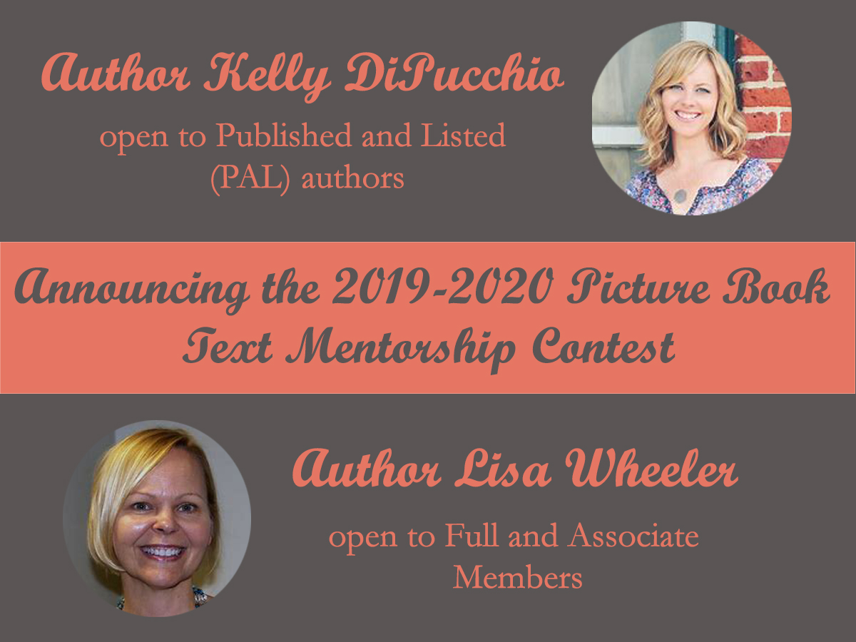 In 2019-2020, SCBWI-MI will offer two mentorships for picture book text. The mentorship competition with Lisa Wheeler is open to Full and Associate members. The mentorship with Kelly DiPucchio is open to Published And Listed (PAL) members. If you really want to be impressed, check out Lisa's and Kelly's websites. http://www.lisawheelerbooks.com/home.html http://www.kellydipucchio.com/books.html Click here for SCBWI-MI Mentorship Submission Information The mentorships include six exchanges of manuscripts and critiques. Each entry should be a complete picture book text of no more than 600 words. Submissions may be fiction or narrative nonfiction picture book texts. The nonrefundable registration fee is $20. To register for the PAL picture book text mentorship go to:  https://www.regonline.com/scbwimiPALmentorship2019 The PAL mentorship registration platform will be live from April 1-22, 2019.    A panel of three super-secret, superstar judges will score the entries on: Appropriateness of style and language Interpretation and development of concept Development of plot Development of characters Illustratable text ​Overall impression and originality The submission window for the PAL mentorship with Kelly DiPucchio is April 1-22, 2019. The submission window for the non-PAL mentorship with Lisa Wheeler is June 3-24, 2019. For questions, contact Ann Finkelstein (annf1234@gmail.com).