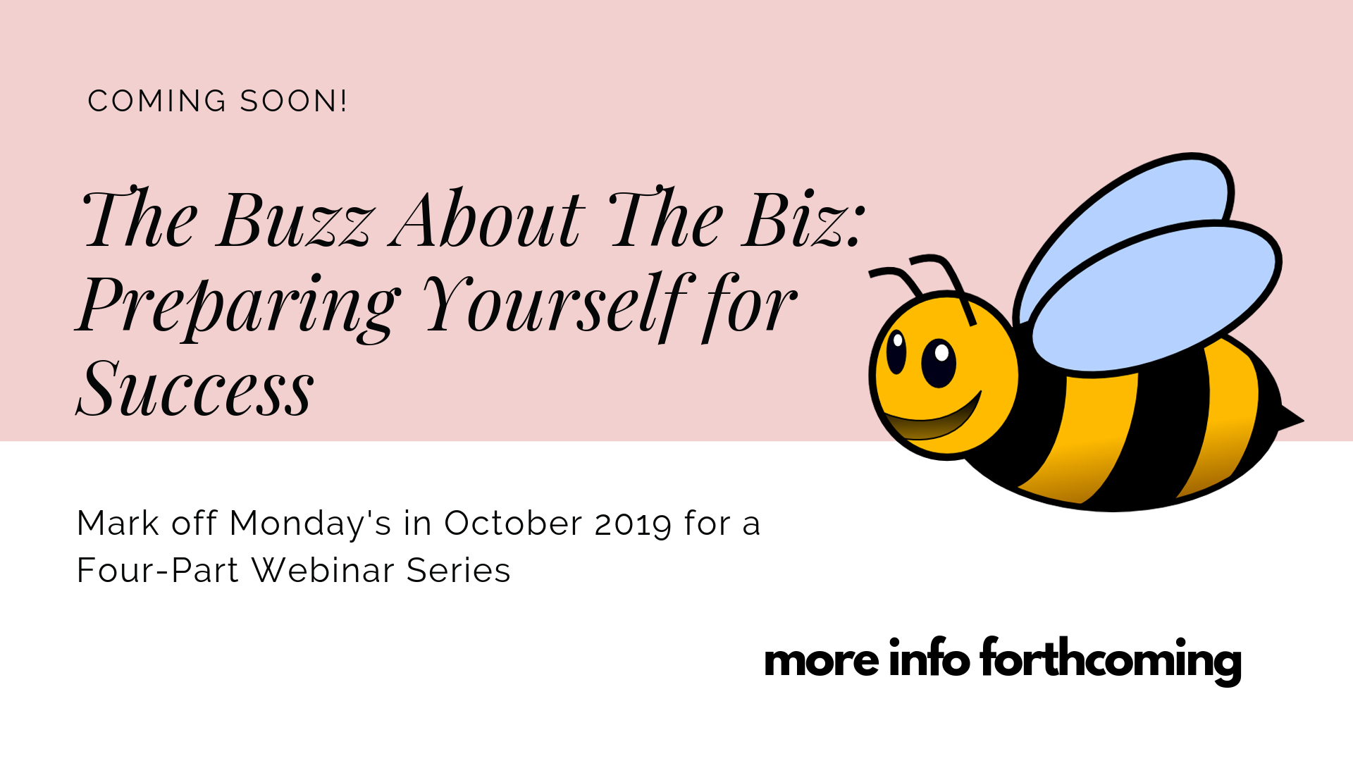 Mark off Mondays in October 2019 for a Four-Part Webinar Series The Buzz About the Biz: Preparing Yourself for Success Four webinars plus Q&A held live on Monday nights and taped for later viewing. Stay tuned for more Buzz!