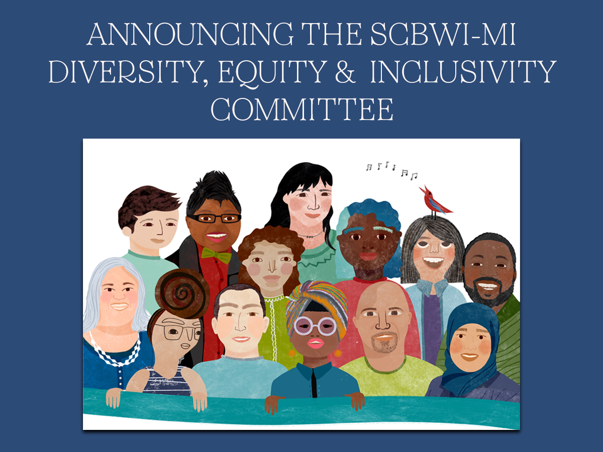 "SCBWI-MI DIVERSITY, EQUITY, AND INCLUSION COMMITTEE      MISSION We welcome and celebrate writers and illustrators who represent a broad spectrum of backgrounds and who seek to create quality literature that reflects the lives of all young children.   VISION To better serve our SCBWI-MI community, we aim to bring about change. To that end we commit to the following principles: INCLUDE, ENGAGE, EMBRACE.   INCLUDE: We strive for the inclusion of marginalized and underrepresented communities in children's literature within our membership.   ENGAGE: We aim to fully engage members, communities, and allies by identifying resources and support available and other professional-growth activities.   EMBRACE: We provide a 'welcoming place' to nurture and better support communication and networking within the diverse voices of our members, the community and potential members. Everyone has a seat at the table.   PURPOSE We understand the power of children seeing themselves represented in books. Such diverse reading experiences can lead to empathy, understanding and respect. It is vital that we do all we can to implement initiatives that will address issues of diversity, inclusivity and accessibility for our kidlit community that will in turn help us write books for all children. The DEI Creates Community Welcome to our Diversity, Equity, and Inclusion Committee Webpage! Through this initiative we want to play a role in meeting the needs our of membership through service and opportunities for dialogue. Our committee is energized to create a stronger SCBWI-MI community that will inspire a deeper understanding of these key issues through the inclusion of diverse voices. Thank you for dropping by!   Our first monthly DEI blog will be featured in The Mitten starting in November. We welcome all dialogue!   DEI Volunteer Form & Blog Post Ideas   MEET OUR TEAM! Head, Isabel O'Hagin - ohaginib@gmail.com Everyone has a voice in children's literature! This summer I eagerly responded to the call to lead this SCBWI-MI committee focused on the tenets of diversity, equity, and inclusion. Growing up and situated in the rich tri-cultural background of Tucson, Arizona, I welcomed this new opportunity to enhance the visibility of underrepresented and marginalized voices in our chapter. Through the actions of this committee and the support of our entire SCBWI network we can provide a welcoming place among authors and illustrators so that together we can: ""Imagine a world in which all children can see themselves in the pages of a book"" (We Need Diverse Books). I welcome and celebrate our members and invite you and your communities to engage with us as we embark on this adventure together!   Committee Members: Amy O'Hanlon- amyohanlonart@gmail.com A diversity committee is a bit like a lighthouse. It can be a beacon for those who feel lost, and a way to highlight those hard to see places. Getting the chance to work on this lighthouse is something very exciting because I think it will help me, a recent transplant from California, see Michigan and the SCBWI community here in a wonderful, fascinating, interesting way. I'm so stoked to learn and grow, and to be a part of other people's learning and growing. Let's, all of us, shine brightly!     Lisa Rose - lisarosewrites@gmail.com Anyone can tweet #weneeddiversebooks. But what are we as authors, illustrators, parents, and teachers going to do to make that change? Many times people don't buy diverse books, because they lack the awareness. I am Jewish, and I teach in Detroit. I observe how both communities can lack an understanding of each other.  Not because of hate, but because of just living divided. I believe the way to end ignorance is with knowledge.  Therefore, it is important to me that SCBWI welcomes all voices to be heard and read by all members.   Debbie Taylor - dpoet@umich.edu I jumped at the chance to serve on the Diversity Committee because I want to make sure every potential member feels welcome to join us on the creative journey of authors and illustrators. The tangible resources of SCBWI Michigan are valuable, but the intangible ones, including inspiration, friendship and support are priceless. I am delighted to enhance and enlarge a community that welcomed a Buckeye from Columbus, Ohio into an ever-widening circle of Michigan friends.     Angie Verges - Awritersdream41@yahoo.com We all have unique differences. I am excited to serve on this committee to encourage others to celebrate diversity as I too become more informed. Our chapter is comprised of a wealth of creative differences, just as our story characters we will grow and transform through this journey. Engage with us as we promote literacy through inclusion, equity, and friendships."