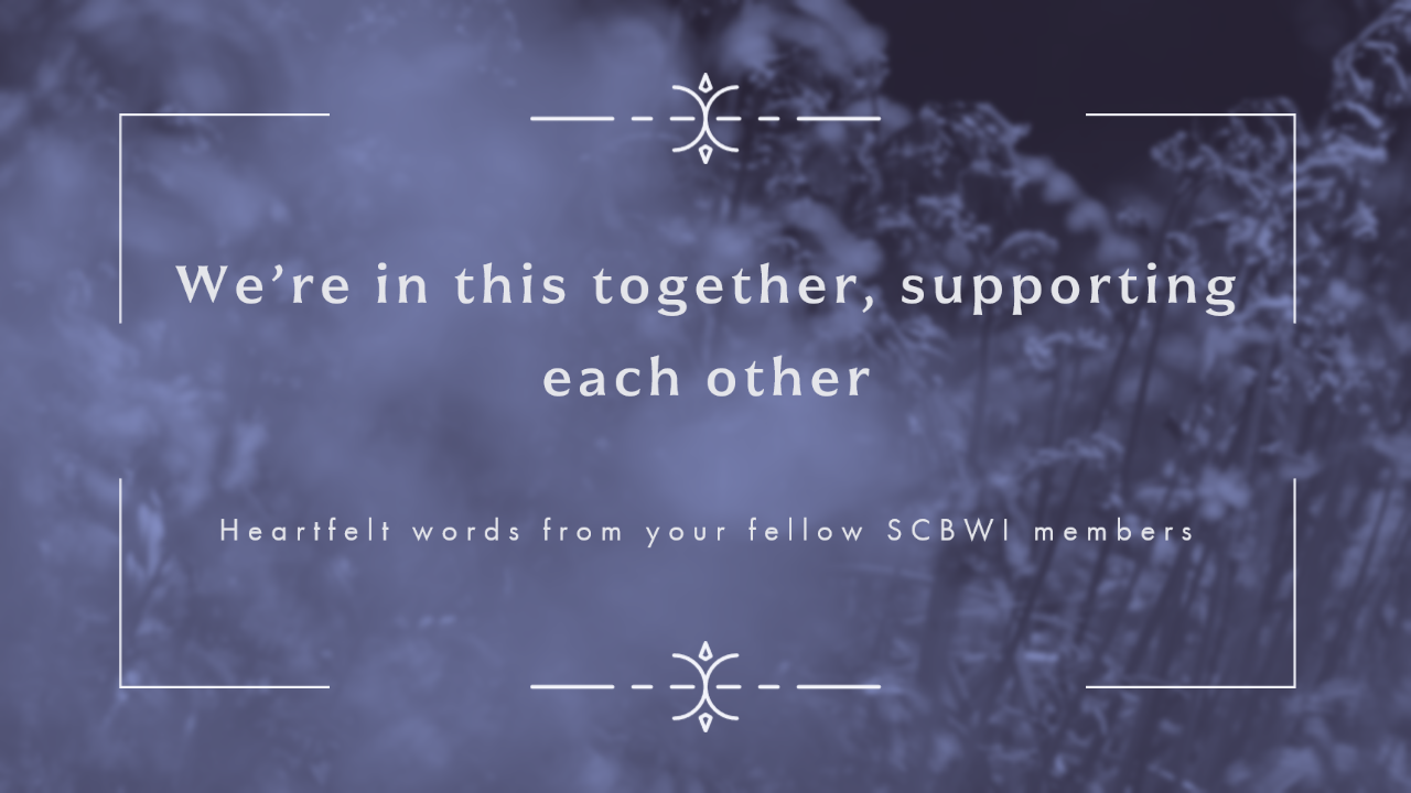 In hopes of lifting your spirits, please consider the encouraging quotes offered by your fellow SCBWI-MI members. Find strength and support in the uplifting words expressed by friends who love you. Click on the image and feel the love.
