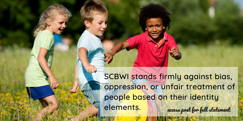 SCBWI stands firmly against bias, oppression, or unfair treatment of people based on their identity elements. As we feel the pain of what is happening today in America and in the treatment of our Black citizens, we renew our commitment to equity, inclusion, and equal justice for all. To read more about our stand, here is our position statement on equity and inclusion: At SCBWI, we recognize that publicly committing to equity and inclusion is crucial to our membership and the readers we serve. Words, stories, and images are powerful: They define who we are for ourselves and for others. Historically, content creation that reaches a wide audience of children and teens has been intertwined with a legacy of privilege, oppression, bias, and racism. We acknowledge that, as part of the children's publishing industry, we share in that legacy.  We accept the challenge and responsibility of becoming agents of change by affirming the need for increased representation in every facet of the children's and YA book industry, including but not limited to race/ethnicity, disability, sexual orientation, gender and gender identity, socioeconomic status, geography, citizenship, and religion. To fulfill our mission of supporting the creation and availability of quality books for every young reader in all regions of the world, we commit to championing equity and inclusion throughout our organization by striving to:  –identify and dismantle inequities within our policies and practices –expand inclusivity in our leadership, membership, and volunteer corps –increase the social consciousness of our members through substantive learning opportunities –continually examine and renew that commitment in our events, programming, online initiatives, publications, awards and grants, community outreach, and education efforts  As creators of books for children and teens, we have both a unique responsibility and a powerful opportunity to help young people create an equitable, inclusive world. We look for