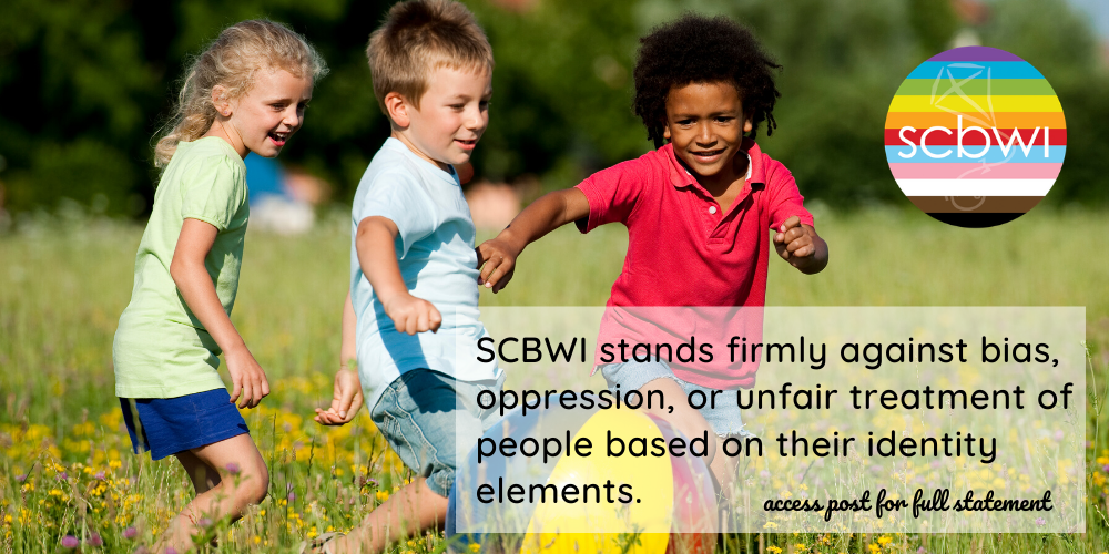 SCBWI stands firmly against bias, oppression, or unfair treatment of people based on their identity elements. As we feel the pain of what is happening today in America and in the treatment of our Black citizens, we renew our commitment to equity, inclusion, and equal justice for all. To read more about our stand, here is our position statement on equity and inclusion: At SCBWI, we recognize that publicly committing to equity and inclusion is crucial to our membership and the readers we serve. Words, stories, and images are powerful: They define who we are for ourselves and for others. Historically, content creation that reaches a wide audience of children and teens has been intertwined with a legacy of privilege, oppression, bias, and racism. We acknowledge that, as part of the children's publishing industry, we share in that legacy.   We accept the challenge and responsibility of becoming agents of change by affirming the need for increased representation in every facet of the children's and YA book industry, including but not limited to race/ethnicity, disability, sexual orientation, gender and gender identity, socioeconomic status, geography, citizenship, and religion. To fulfill our mission of supporting the creation and availability of quality books for every young reader in all regions of the world, we commit to championing equity and inclusion throughout our organization by striving to:   –identify and dismantle inequities within our policies and practices –expand inclusivity in our leadership, membership, and volunteer corps –increase the social consciousness of our members through substantive learning opportunities –continually examine and renew that commitment in our events, programming, online initiatives, publications, awards and grants, community outreach, and education efforts   As creators of books for children and teens, we have both a unique responsibility and a powerful opportunity to help young people create an equitable, inclusive world. We look forward to listening, learning, and leading.