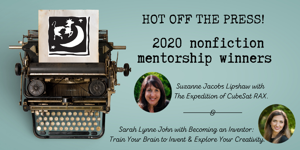 In 2020, we held two nonfiction mentorships. The winner of the nonfiction middle-grade/young-adult mentorship with Stephanie Bearce is Sarah Lynne John with her proposal for Becoming an Inventor: Train Your Brain to Invent & Explore Your Creativity. Runners-up are Susan Santone with her proposal for A Taste for Change and Tammy Layman with her proposal for Pantry Raid. The winner of the nonfiction picture book mentorship with Patricia Newman is Suzanne Jacobs Lipshaw with her manuscript The Expedition of CubeSat RAX. Runners-up are Carol Doeringer who wrote The Living Tree House and Melissa Bailey who wrote A Bright Thread: the story of Marguerite Angeli.  Congratulations, Sarah and Suzanne! We're very proud of YOU!