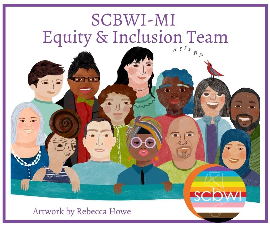 THE E & I TEAM CREATES COMMUNITY Welcome to SCBWI- Michigan Equity and Inclusion webpage! We commit to our role in meeting the needs of members through service and opportunities. The E & I Team is energized to create a stronger SCBWI-MI community that includes, engages, and embraces disparate voices. So glad you're here!         MISSION We welcome and celebrate writers, illustrators, and translators who represent a broad spectrum of backgrounds and who seek to create quality literature for young people that reflect the lives of all children.     PURPOSE We understand the power of children seeing themselves represented in books. Such equitable reading experiences lead to empathy, understanding, and respect. We must implement initiatives that will address issues of inclusivity, accessibility, and belonging for our children's literature community that will, in turn, help us write books for all children. As Lin Oliver has stated,