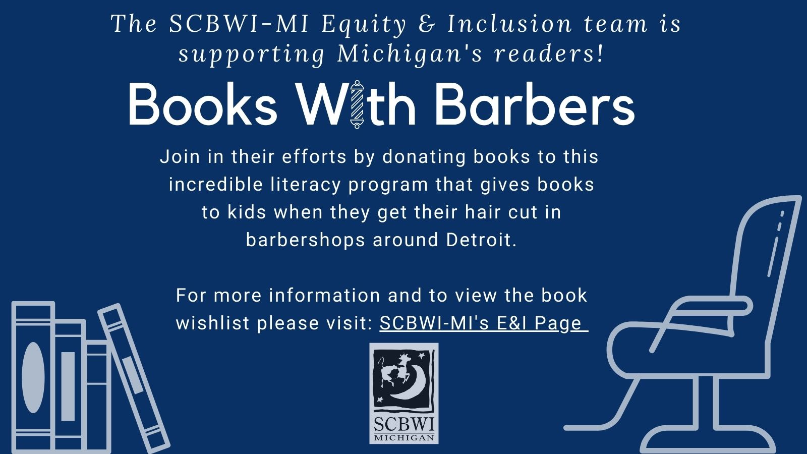 The SCBWI-MI Equity & Inclusion Team is highlighting literacy efforts that support Michigan readers.This year's initiative isBooks With Barbers, a program that provides books for young patrons of barber shops in Detroit. The initiative was discovered by SCBWI-MI's Debbie Gonzales who met Michigan literacy experts and coordinators of the Books With Barbers program, Ashelin Currie and Jerry Jones at a Michigan Reading Association meeting and we are so happy that she connected us! The Books With Barbers mission is to use the popular community hub to distribute books featuring characters of color that reflectthe readers' experiences, culture and community.Let's help readers enjoy a great book along with a new haircut. You can support this book drive by selecting a book from theBook Wish Listand sending it to Books For Barbers from November 15 – December 15. Below is the information for the Books With Barbers donation process: To purchase a book to be donated to Books With Barbers (BWB), please follow these instructions: 1) Visit the Source Booksellers website atwww.sourcebooksellersonline.comand select the book from the Children's Book section 2) On the checkout page, find the Comments Section and write BOOKS WITH BARBERS. 3) Make your payment. 4) Your purchase will be sent to the BWB Coordinator. (If the book is not listed, or if you have challenges making the purchase, simply call the bookstore at(313) 832-1155and your order will be taken over the phone.) If you would like to purchase a book from Amazon or from another bookstore, please have the book sent directly to the BWB Coordinator: Ms. Jerry Jones 1 Lafayette Plaisance Street Apt. 1811 Detroit, Michigan 48207  Find out how you can join the SCBWI-MI Equity & Inclusion Committee!