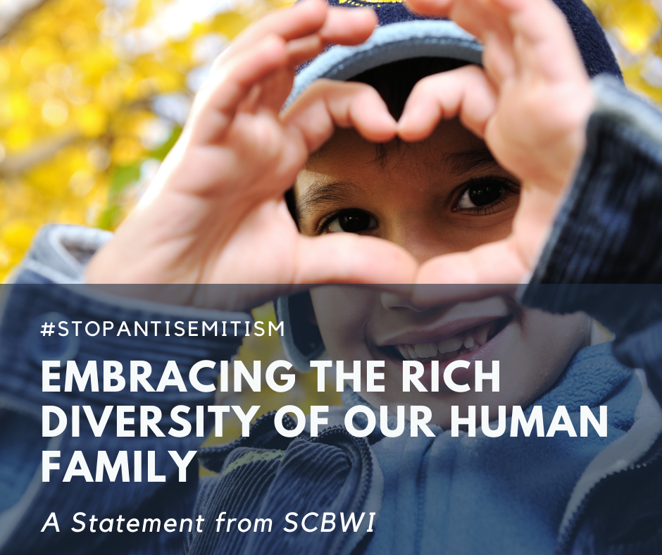 The SCBWI unequivocally recognizes that the world's 14.7 million Jewish people (less than 0.018% of the population) have the right to life, safety, and freedom from scapegoating and fear. No person should be at risk because of their heritage, religion, disability, or whom they love. In the last several years, antisemitism has been on the rise globally, and has fueled a 75% increase in hate speech and random violence against Jewish people in the last few weeks alone. Because antisemitism is one of the oldest forms of hatred, it has its own name. It is the example from which many forms ofracism and violence are perpetrated. As writers, illustrators, and translators of children's literature, we are responsible for promoting equity and humanizing people in our work-all children and all families.  Silence is often mistaken for acceptance and results in the perpetration of more hatred and violence againstdifferent types of people. As proof, it saddens us that for the 4thtime this year we are compelled to invite you to join us in not looking away and in speaking out against all forms of hate, including antisemitism. #StopAntisemitism #StopJewishHate #NeverAgain #UniteAgainstAntisemitism #WeStandAgainstAntisemitism