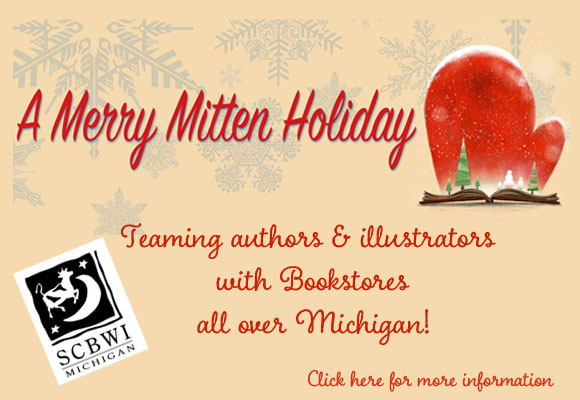 Hello friends, SCBWI-MI is happy to announce A Merry Mitten Holiday, an event partnering six of Michigan's independent bookstores with twenty-eight SCBWI-MI Published and Listed authors and illustrators. Bookstores across the state are hosting Merry Mitten signing events, each as unique as the store hosting it, whether the authors are greeting customers, strolling around the store helping out, or at a table answering questions. It's a great opportunity for parents and children to meet favorite authors and illustrators, while purchasing a truly original gift: a signed book. Books for kids from preschool through young adult will be available for sale and signing. Click HERE to access a master list consisting of the dates and these events will be held all over the state! Please support your fellow SCBWI members by sharing the event information with family, friends and co-workers, and attending the Merry Mitten events in your area. Visit the Merry Mitten website at https://merrymittenholiday.wordpress.com and LIKE/SHARE the Merry Mitten Facebook page at https://www.facebook.com/MerryMittenHoliday/ The schedule of locations, times, and participants are as follows: Book Beat - Lincoln Shopping Center, 26010 Greenfield Rd, Oak Park, MI 48237 (248) 968-1190 Saturday, December 3rd 1PM-3PM- Josef Bastian Saturday, December 10th, 1PM-3PM- Jean Alicia Elster, Jodi McKay Sunday, December 11th 1PM-3PM- Patrick Flores-Scott Saturday, December 17th 1PM-3PM- Kathryn Madeline Allen, Rhonda Gowler Greene Sunday, December 18th 1PM-3PM- Debbie Aronson, Wendy BooydeGraaff  Bookman - 715 Washington Ave, Grand Haven, MI 49417 (616) 846-3520 Saturday, December 10 12PM-2PM Lori Eslick Amy Nielander Kim Childress  Kazoo Books - 2413 Parkview Ave, Kalamazoo, MI 49008 (269) 385-2665 Saturday, December 10 11-2pm Ruth McNally Barshaw Leslie Helakowski Deb Pilutti Kristen Remenar Matt Faulkner Heather Smith Meloche Buffy Silverman  Nicola's Books - Westgate Shopping Center 2513 Jackson Ave, Ann Ar