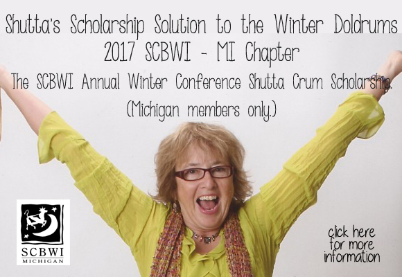 """Shutta's Scholarship Solution to the Winter Doldrums 2017 SCBWI - MI Chapter The SCBWI Annual Winter Conference Shutta Crum Scholarship. (Michigan members only.) This scholarship will fund one Michigan SCBWI member's tuition for attendance at the Annual SCBWI Winter Conference at the Grand Hyatt in New York, NY. Dates: February 10-12, 2017. (Info: http://scbwi.org .) Early bird registration starts Oct. 24th. (Full early-bird registration fee only: $430.) Note: MI-SCBWI will fund transportation for the recipient up to $400. Applicant must: --have been an SCBWI-MI member for a minimum of three years. --have not had more than two books published by a publisher-member of the Children's Book Council. --not have been an awardee of this scholarship in previous years. --not have attended a National SCBWI conference in either LA or New York in any previous year. (A former RA attending a national conference in his/her capacity as an RA is excepted.) --submit the necessary form/information via email to Leslie Helakoski at: leslie AT helakoskibooks DOT com. NO LATER THAN MIDNIGHT, DECEMBER 15, 2016. --not currently be a member of SCBWI-Mi Chapter Advisory or a Non-Advisory Committee The winning applicant will: --be chosen at random by an appointed member of the SCBWI-MI AdCom from all qualifying applicants after midnight January 4, 2017. (In time to register before the end of the """"early bird"""" period which ends on January 15, 2017.) --be notified on or after January 5, 2017. BY PHONE. (Please include your phone number!). If the winner is unreachable by telephone the winner will be notified by email and must respond to that email within 72 hours or a new winner will be selected. --be mailed a check for reimbursement of the registration fee (Not to exceed the cost of the early-bird registration fee.), once the winner can supply proof of his/her registration. --will have his/her airfare covered by SCBWI-MI. --be responsible for notifying SCBWI-MI coRegional Advisors in a timely man"""