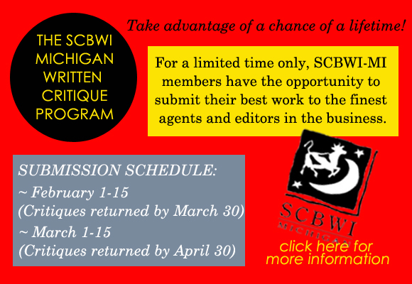 What is it? An opportunity for SCBWI-MI members to receive written critiques from children's literature agents and/or editors. VIEW WEBSITE AND REGISTER HERE When is it? Registration opens February 1. There will be two rounds. The deadline for submissions for round one is February 15 and the deadline for round two is March 15. Agents/editors will have 6 weeks to critique the manuscripts. Fee? Members will pay $45 for each manuscript submitted. Members may submit more than one manuscript or to more than one editor/agent as long as they pay the $45 for each submission and as long as there are spots available. Members will pay for the critiques at the time of registration via the online registration platform. All manuscripts must be received by the submission deadline specified – NO EXCEPTIONS. No refunds will be given to anyone who misses the deadline. Deadlines for submission? 5 PM on February 15, 2017 for round one 5 PM on March 15, 2017 for round two members may submit manuscripts anytime after registration opens Those participating in Round One are: Brianne Johnson –Senior Agent at Writers House Adah Nuchi – Editorial Agent at Jill Corcoran Literary Agency Susan Dobinick – Editor at Bloomsbury Children's Books Julie Bliven – Associate Editor at Charlesbridge Carrie Pestritto – Agent at Prospect Agency Ariel Richardson – Associate Editor at Chronicle Books Those participating in Round Two are: Carrie Howland – Senior Agent at Empire Literary Christa Heschke – Agent at McIntosh and Otis Sean McCarthy – Founder and Agent at Sean McCarthy Literary Agency Victoria Selvaggio – Associate Agent at Jennifer De Chiara Literary Agency Andrea Cascardi – Agent at Transatlantic Agency Nikki Garcia – Assistant Editor at Little Brown Books for Young Readers Alison Weiss – Senior Editor at Sky Pony Press Kristin Rens – Executive Editor at Baltzer & Bray/Harper Collins Emily Feinberg – Associate Editor at Roaring Brook Press Kelly Barrales-Saylor – Editorial Director at Sourcebooks